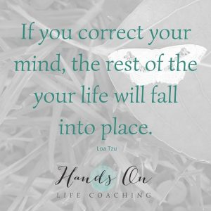 If you correct your mind, the rest of the your life will fall into place – Lao Tzu