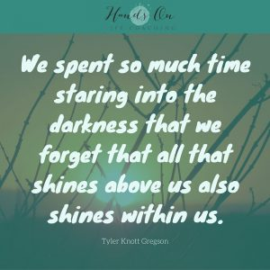 We spent so much time staring into the darkness that we forget that all that shines above us also shines within us. – Tyler Knott Gregson