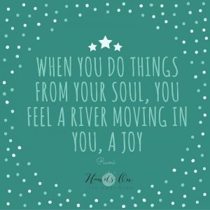 When you do things from your soul, you feel a river moving in you, a joy - Rumi
