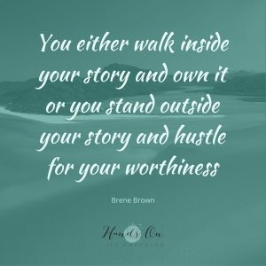 You either walk inside your story and own it or you stand outside your story and hustle for your worthiness – Brene Brown