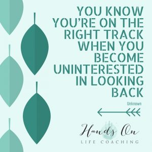 You know you're on the right track when you become uninterested in looking back - Unknown