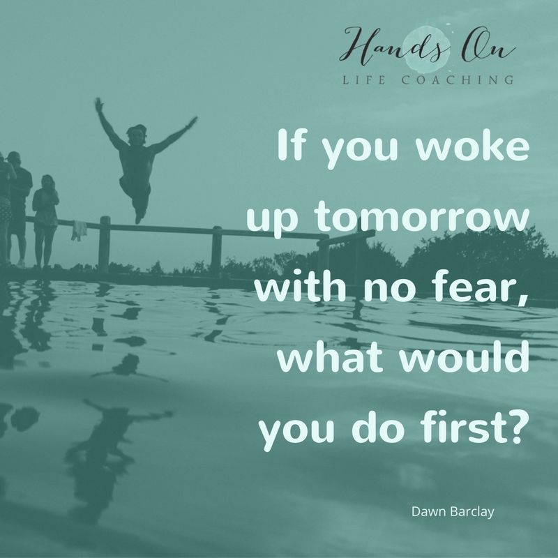 If you woke up tomorrow with no fear, what would you do first_