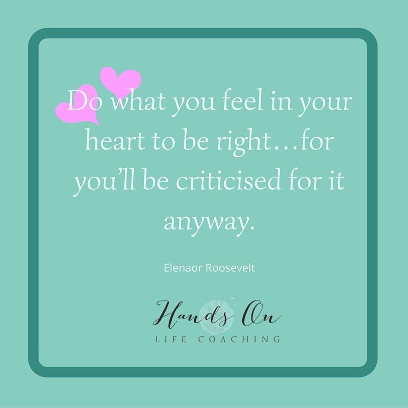 do-what-you-feel-in-your-heart-to-be-right-for-youll-be-criticised-for-it-anyway-elenaor-roosevelt-copy