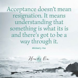 Acceptance doesn't mean resignation. It means understanding that something is what its is and there's got to be a way through it