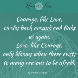 Courage, like Love, circles back around and finds us again. Love, like Courage, only blooms when there exists to many reasons to be afraid. – Tyler Knott Gregson