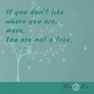 If you don't like where you are, move. You are not a tree – Jim Rohn-1