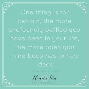 One thing is for certain, the more profoundly baffled you have been in your life, the more open you mind becomes to new ideas – Neil deGrasse Tyson