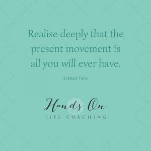 Realise deeply that the present movement is all you will ever have – Eckhart Tolle