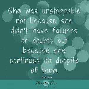 She was unstoppable not because she didn't have failures or doubts but because she continued on despite of them