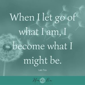 When I let go of what I am, I become what I might be – Lao Tzu