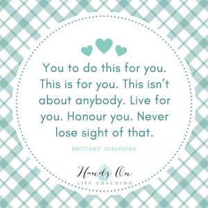 You to do this for you. This is for you. This isn't about anybody. Live for you. Honour you. Never lose sight of that. -- Brittany Josephina