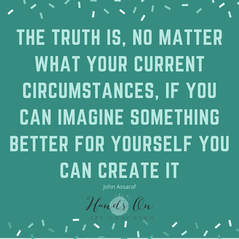 The truth is, no matter what your current circumstances, if you can imagine something better for yourself you can create it – John Assaraf