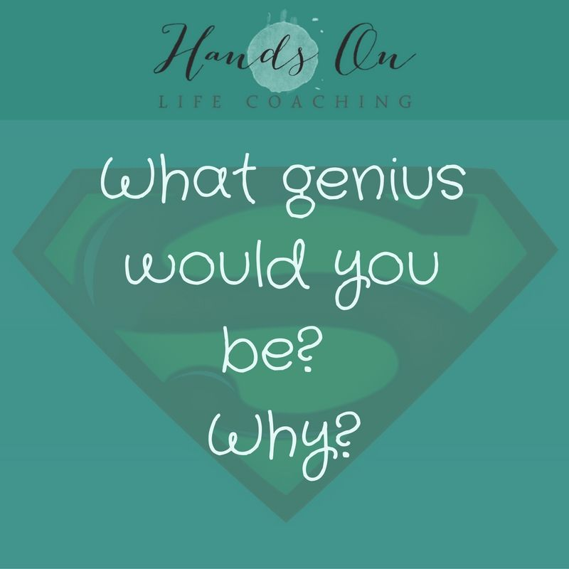 What genius would you be_ Why_